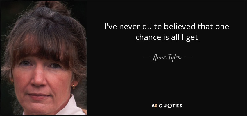 I've never quite believed that one chance is all I get - Anne Tyler