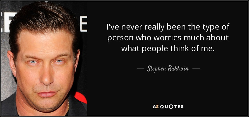 I've never really been the type of person who worries much about what people think of me. - Stephen Baldwin