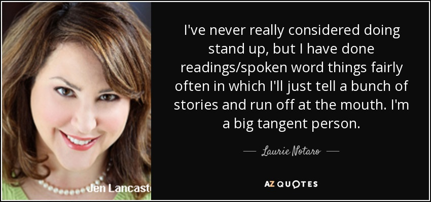 I've never really considered doing stand up, but I have done readings/spoken word things fairly often in which I'll just tell a bunch of stories and run off at the mouth. I'm a big tangent person. - Laurie Notaro