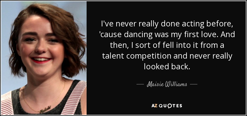 I've never really done acting before, 'cause dancing was my first love. And then, I sort of fell into it from a talent competition and never really looked back. - Maisie Williams