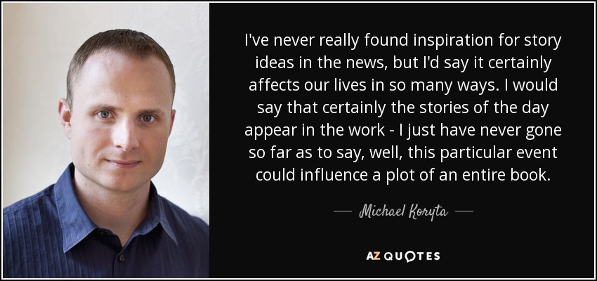 I've never really found inspiration for story ideas in the news, but I'd say it certainly affects our lives in so many ways. I would say that certainly the stories of the day appear in the work - I just have never gone so far as to say, well, this particular event could influence a plot of an entire book. - Michael Koryta