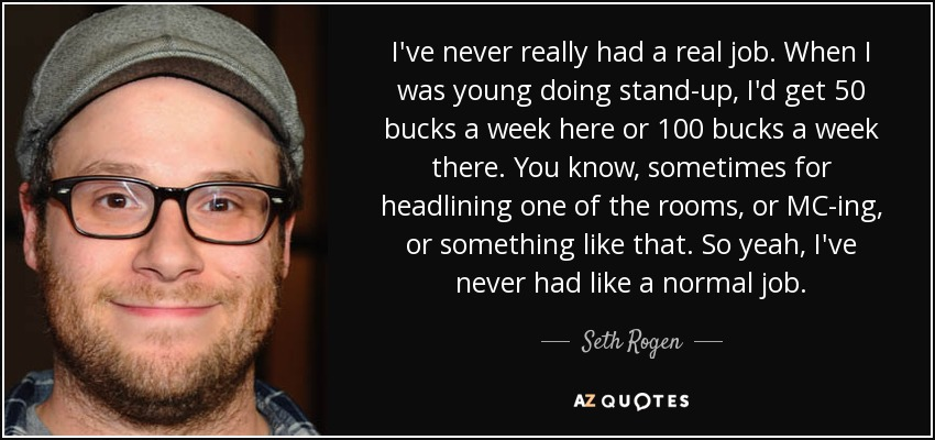 I've never really had a real job. When I was young doing stand-up, I'd get 50 bucks a week here or 100 bucks a week there. You know, sometimes for headlining one of the rooms, or MC-ing, or something like that. So yeah, I've never had like a normal job. - Seth Rogen