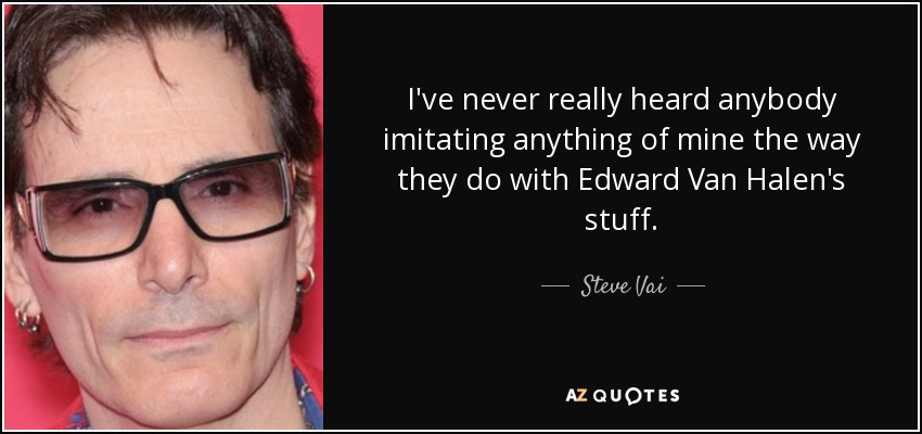 I've never really heard anybody imitating anything of mine the way they do with Edward Van Halen's stuff. - Steve Vai