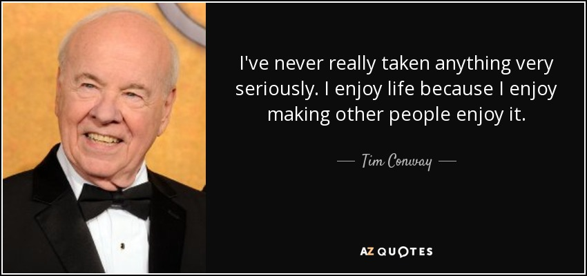 I've never really taken anything very seriously. I enjoy life because I enjoy making other people enjoy it. - Tim Conway