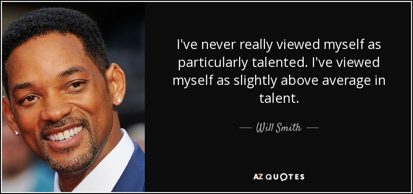 I've never really viewed myself as particularly talented. I've viewed myself as slightly above average in talent. - Will Smith