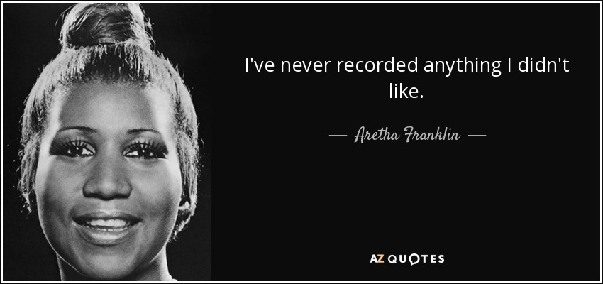 I've never recorded anything I didn't like. - Aretha Franklin