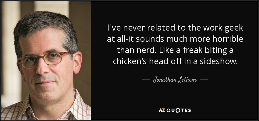 I've never related to the work geek at all-it sounds much more horrible than nerd. Like a freak biting a chicken's head off in a sideshow. - Jonathan Lethem