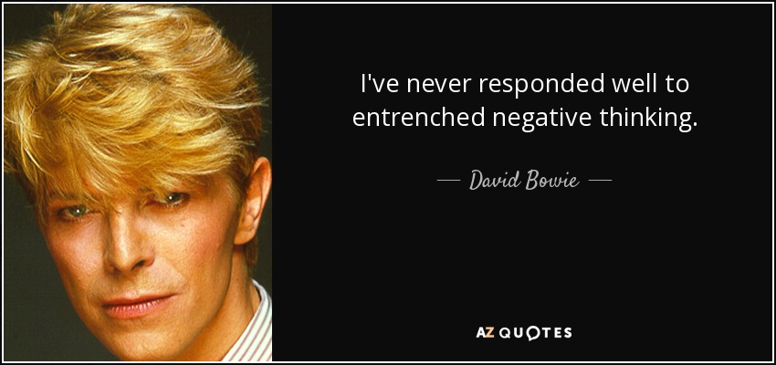 I've never responded well to entrenched negative thinking. - David Bowie