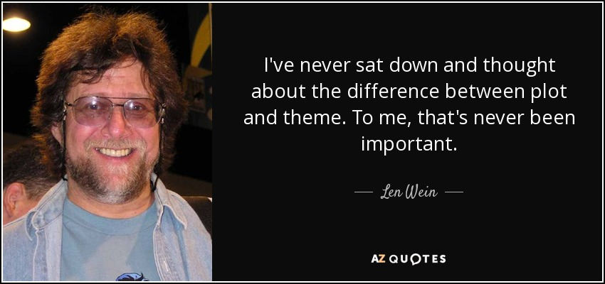 I've never sat down and thought about the difference between plot and theme. To me, that's never been important. - Len Wein