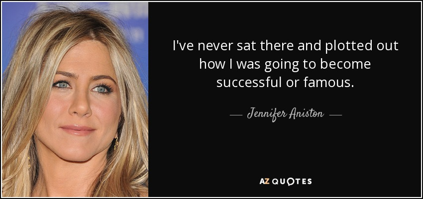 I've never sat there and plotted out how I was going to become successful or famous. - Jennifer Aniston