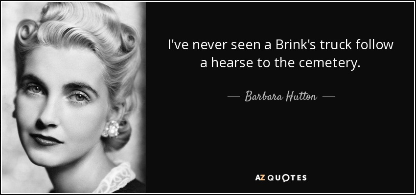 I've never seen a Brink's truck follow a hearse to the cemetery. - Barbara Hutton