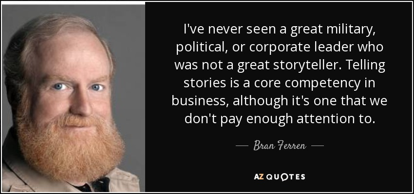 I've never seen a great military, political, or corporate leader who was not a great storyteller. Telling stories is a core competency in business, although it's one that we don't pay enough attention to. - Bran Ferren