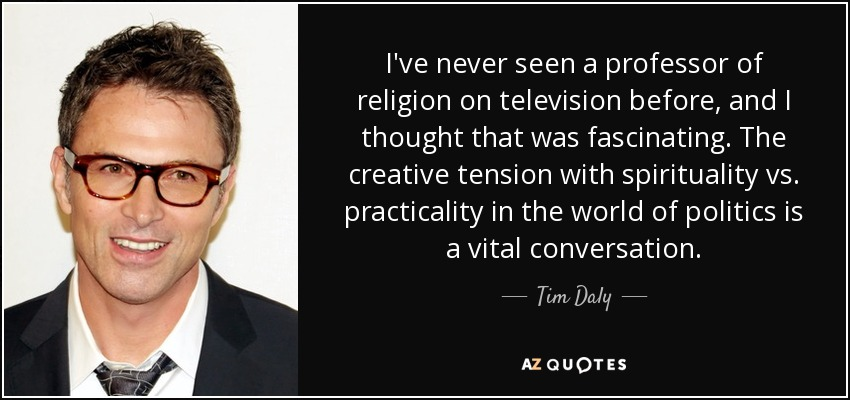 I've never seen a professor of religion on television before, and I thought that was fascinating. The creative tension with spirituality vs. practicality in the world of politics is a vital conversation. - Tim Daly