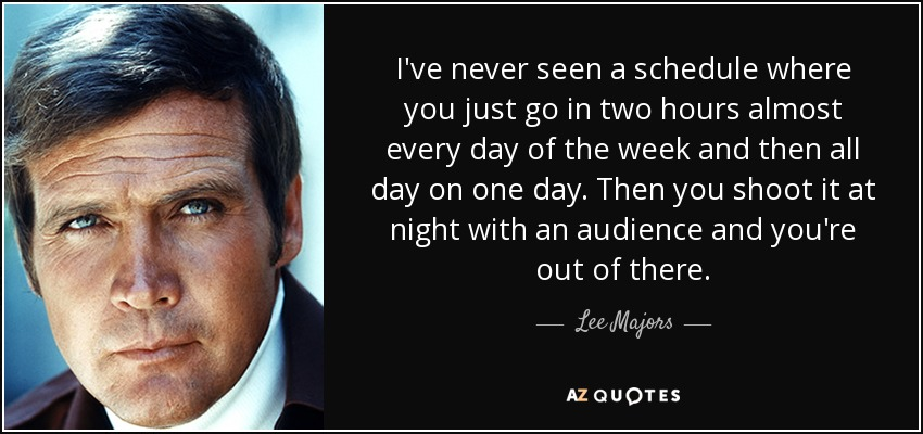 I've never seen a schedule where you just go in two hours almost every day of the week and then all day on one day. Then you shoot it at night with an audience and you're out of there. - Lee Majors