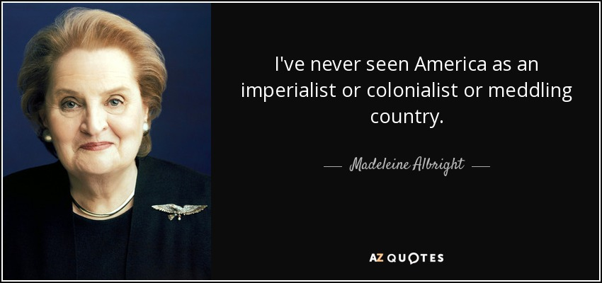 I've never seen America as an imperialist or colonialist or meddling country. - Madeleine Albright