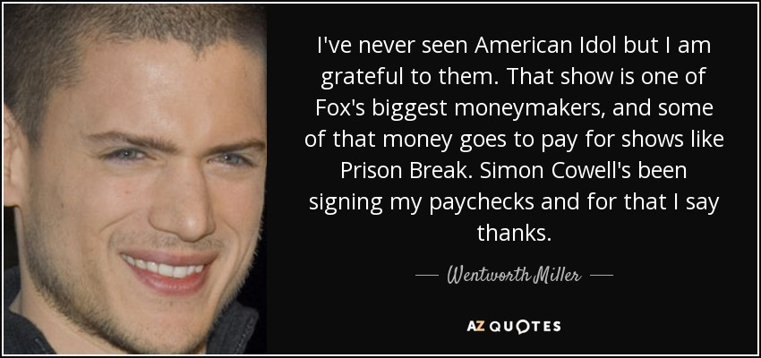 I've never seen American Idol but I am grateful to them. That show is one of Fox's biggest moneymakers, and some of that money goes to pay for shows like Prison Break. Simon Cowell's been signing my paychecks and for that I say thanks. - Wentworth Miller
