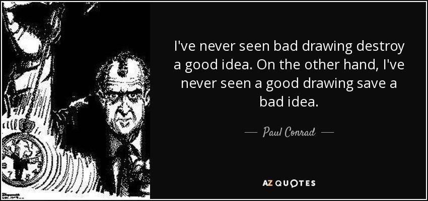 I've never seen bad drawing destroy a good idea. On the other hand, I've never seen a good drawing save a bad idea. - Paul Conrad