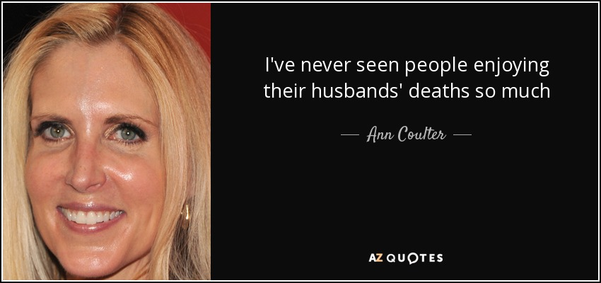 I've never seen people enjoying their husbands' deaths so much - Ann Coulter