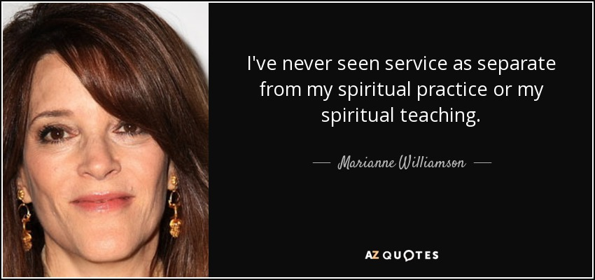 I've never seen service as separate from my spiritual practice or my spiritual teaching. - Marianne Williamson