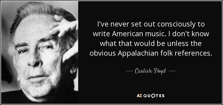 I've never set out consciously to write American music. I don't know what that would be unless the obvious Appalachian folk references. - Carlisle Floyd