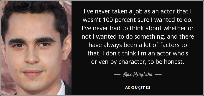 I've never taken a job as an actor that I wasn't 100-percent sure I wanted to do. I've never had to think about whether or not I wanted to do something, and there have always been a lot of factors to that. I don't think I'm an actor who's driven by character, to be honest. - Max Minghella