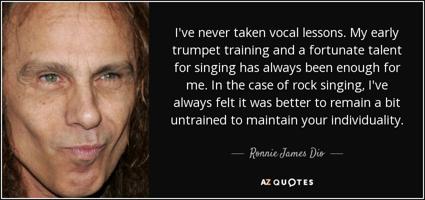 I've never taken vocal lessons. My early trumpet training and a fortunate talent for singing has always been enough for me. In the case of rock singing, I've always felt it was better to remain a bit untrained to maintain your individuality. - Ronnie James Dio