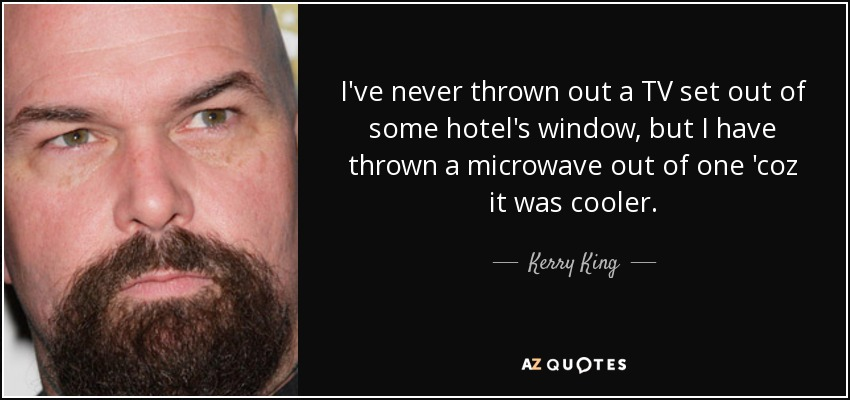 I've never thrown out a TV set out of some hotel's window, but I have thrown a microwave out of one 'coz it was cooler. - Kerry King