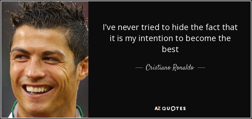 I've never tried to hide the fact that it is my intention to become the best - Cristiano Ronaldo