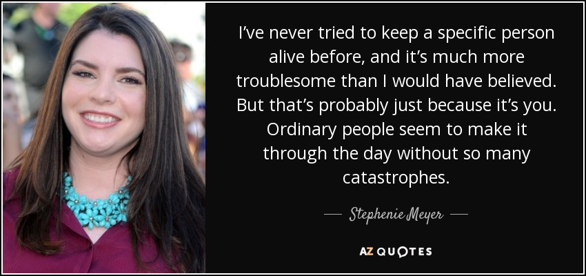 I've never tried to keep a specific person alive before, and it's much more troublesome than I would have believed. But that's probably just because it's you. Ordinary people seem to make it through the day without so many catastrophes. - Stephenie Meyer