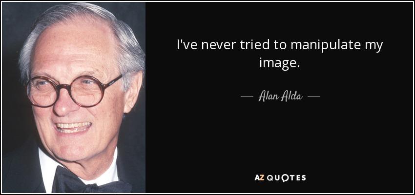 I've never tried to manipulate my image. - Alan Alda