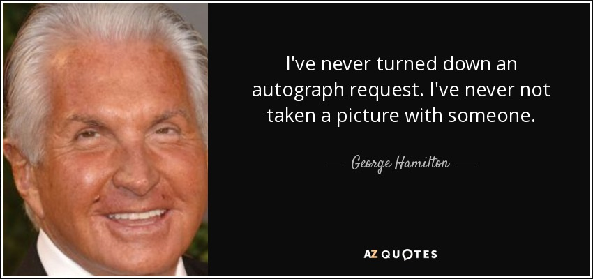 I've never turned down an autograph request. I've never not taken a picture with someone. - George Hamilton