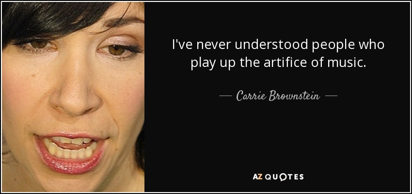 I've never understood people who play up the artifice of music. - Carrie Brownstein