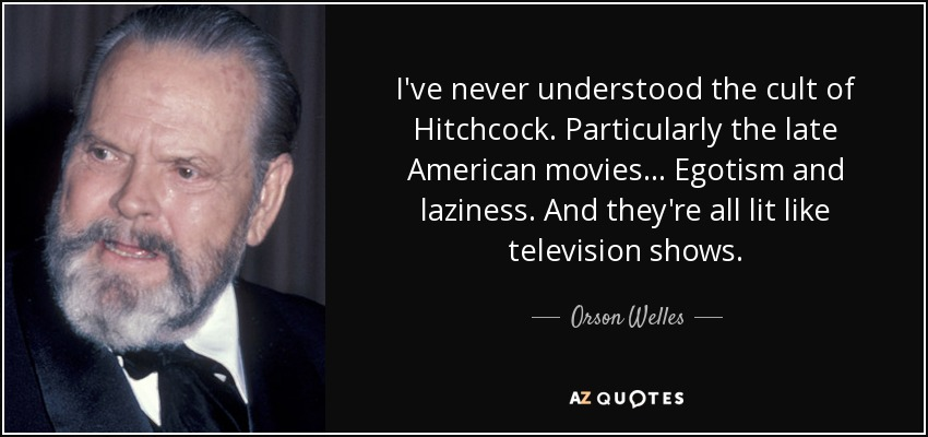 I've never understood the cult of Hitchcock. Particularly the late American movies... Egotism and laziness. And they're all lit like television shows. - Orson Welles