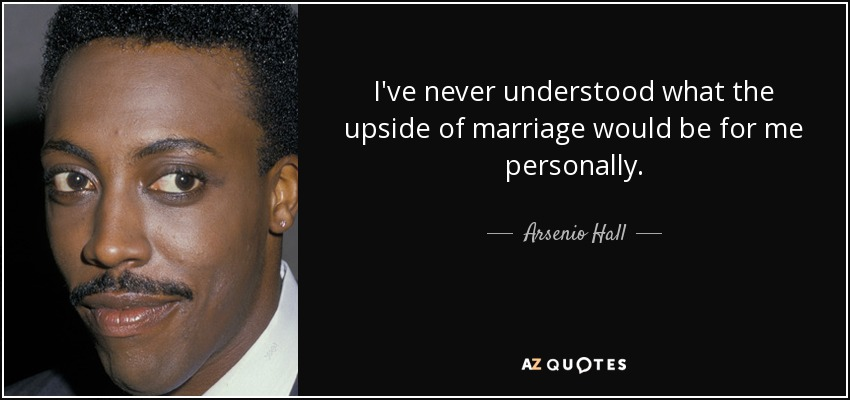 I've never understood what the upside of marriage would be for me personally. - Arsenio Hall