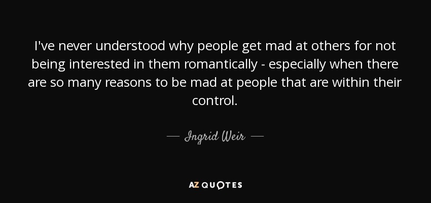 Ingrid Weir Quote Ive Never Understood Why People Get Mad At