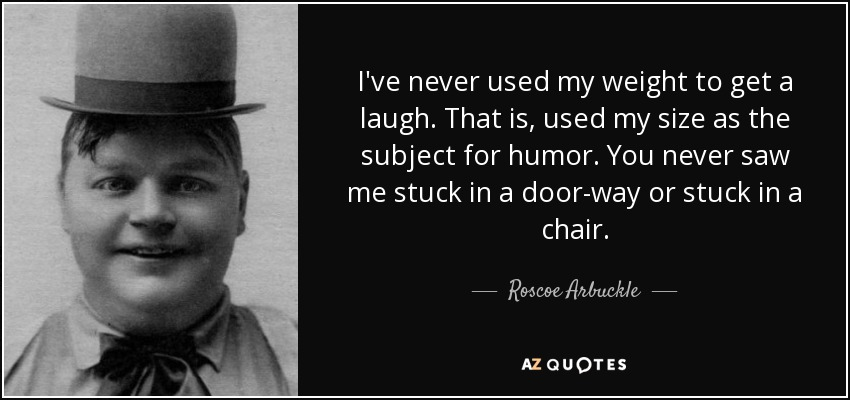 I've never used my weight to get a laugh. That is, used my size as the subject for humor. You never saw me stuck in a door-way or stuck in a chair. - Roscoe Arbuckle