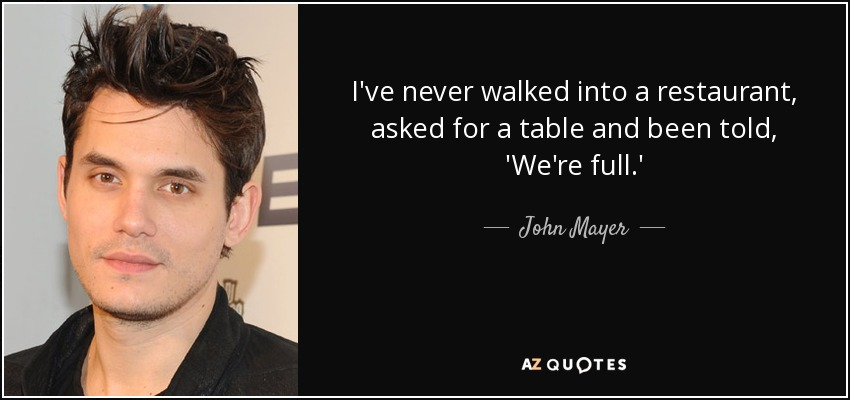 I've never walked into a restaurant, asked for a table and been told, 'We're full.' - John Mayer