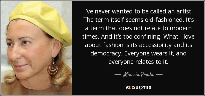 I've never wanted to be called an artist. The term itself seems old-fashioned. It's a term that does not relate to modern times. And it's too confining. What I love about fashion is its accessibility and its democracy. Everyone wears it, and everyone relates to it. - Miuccia Prada
