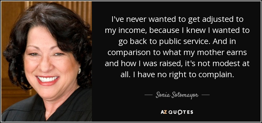 I've never wanted to get adjusted to my income, because I knew I wanted to go back to public service. And in comparison to what my mother earns and how I was raised, it's not modest at all. I have no right to complain. - Sonia Sotomayor