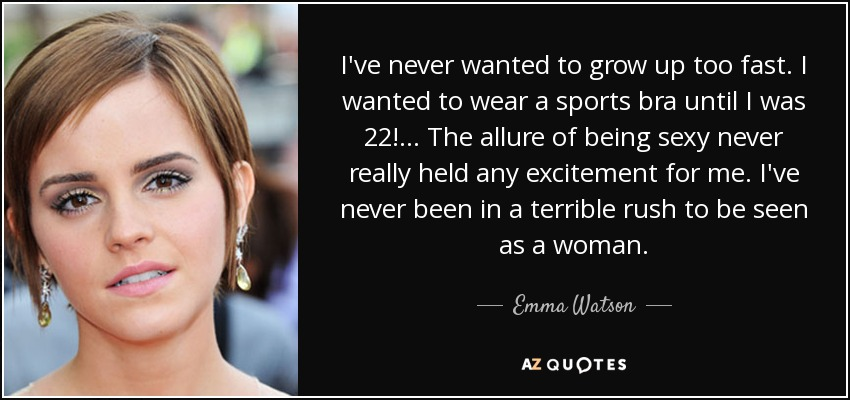 I've never wanted to grow up too fast. I wanted to wear a sports bra until I was 22! ... The allure of being sexy never really held any excitement for me. I've never been in a terrible rush to be seen as a woman. - Emma Watson