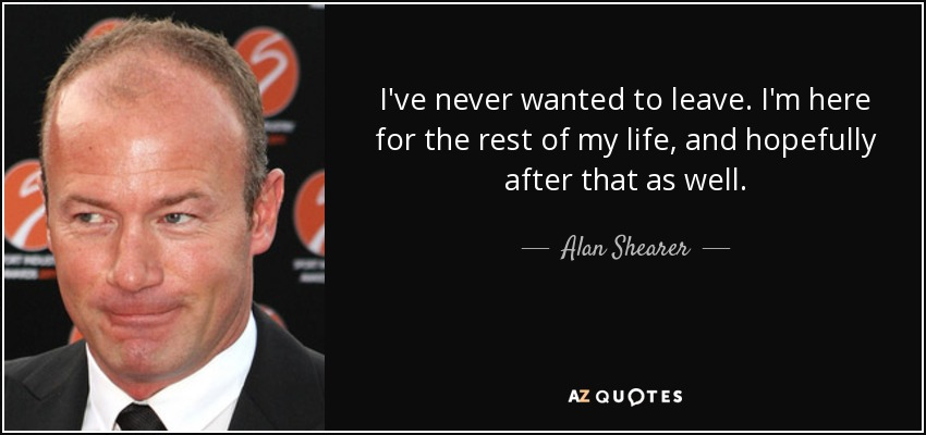 I've never wanted to leave. I'm here for the rest of my life, and hopefully after that as well. - Alan Shearer