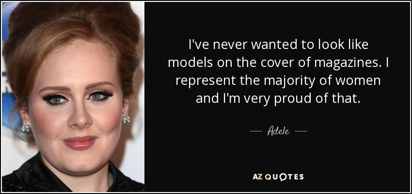 I've never wanted to look like models on the cover of magazines. I represent the majority of women and I'm very proud of that. - Adele