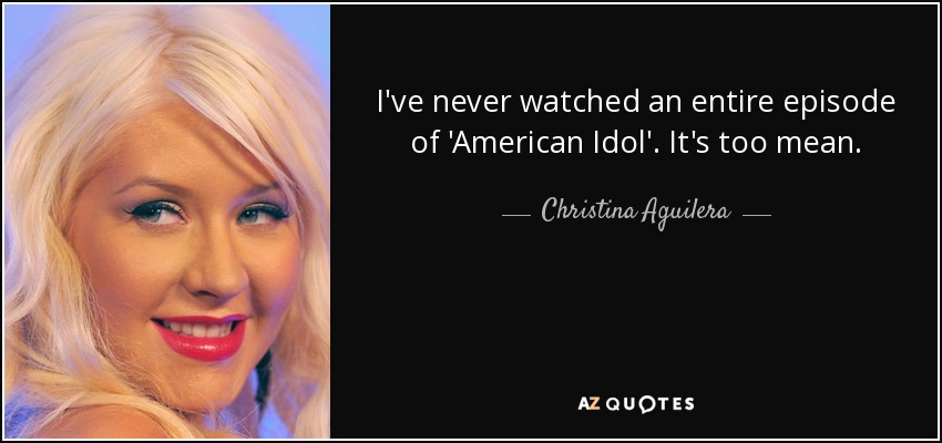 I've never watched an entire episode of 'American Idol'. It's too mean. - Christina Aguilera