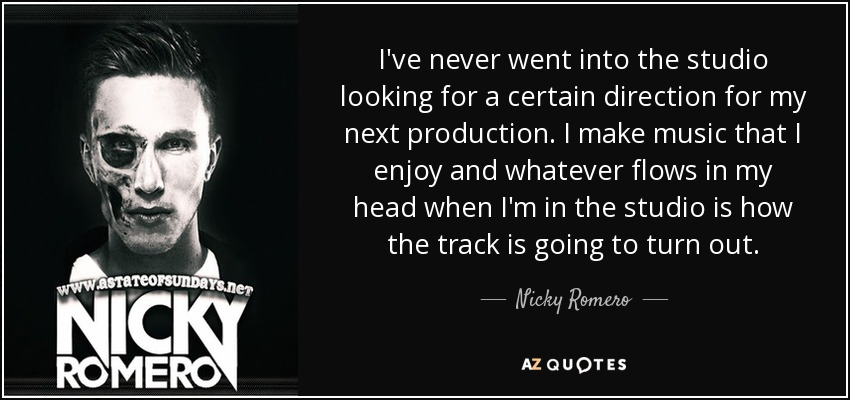 I've never went into the studio looking for a certain direction for my next production. I make music that I enjoy and whatever flows in my head when I'm in the studio is how the track is going to turn out. - Nicky Romero