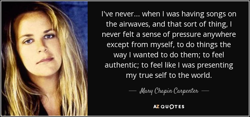 I've never... when I was having songs on the airwaves, and that sort of thing, I never felt a sense of pressure anywhere except from myself, to do things the way I wanted to do them; to feel authentic; to feel like I was presenting my true self to the world. - Mary Chapin Carpenter