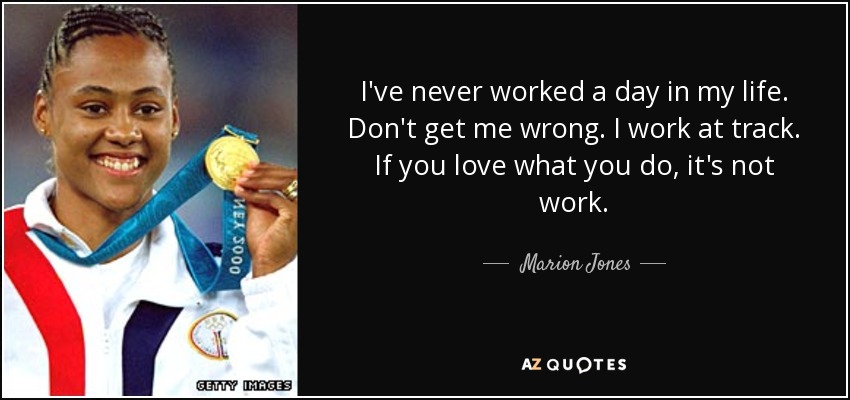 I've never worked a day in my life. Don't get me wrong. I work at track. If you love what you do, it's not work. - Marion Jones