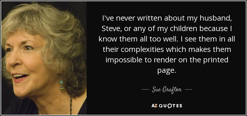 I've never written about my husband, Steve, or any of my children because I know them all too well. I see them in all their complexities which makes them impossible to render on the printed page. - Sue Grafton