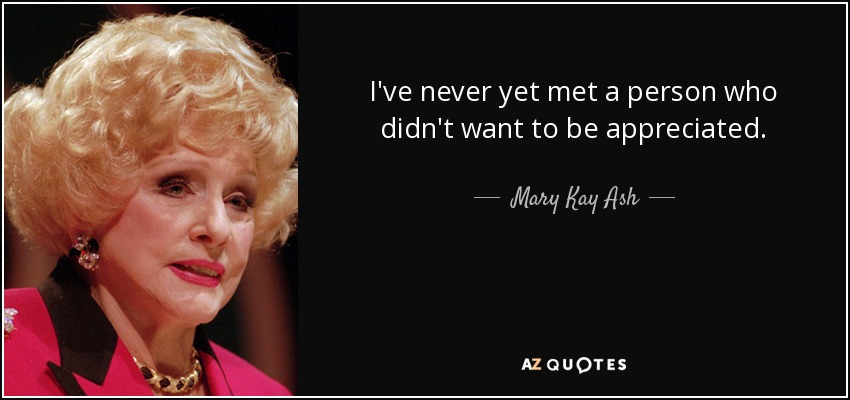 I've never yet met a person who didn't want to be appreciated. - Mary Kay Ash