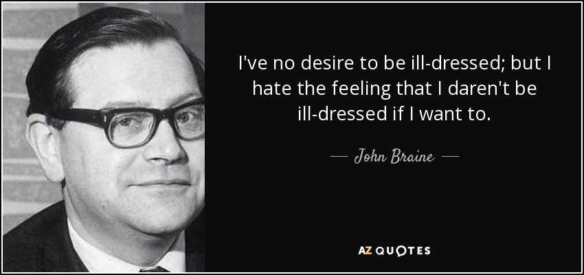 I've no desire to be ill-dressed; but I hate the feeling that I daren't be ill-dressed if I want to. - John Braine