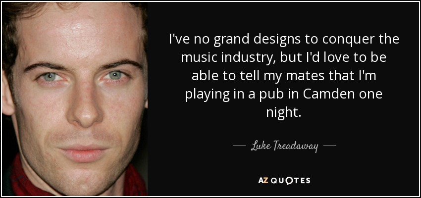 I've no grand designs to conquer the music industry, but I'd love to be able to tell my mates that I'm playing in a pub in Camden one night. - Luke Treadaway